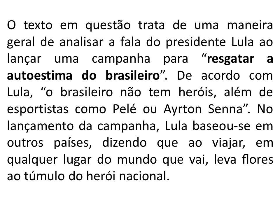 O texto em questão trata de uma maneira geral de analisar a fala do presidente Lula ao lançar uma campanha para resgatar a autoestima do brasileiro .