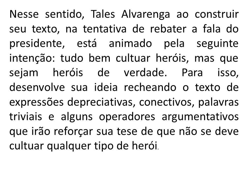 Nesse sentido, Tales Alvarenga ao construir seu texto, na tentativa de rebater a fala do presidente, está animado pela seguinte intenção: tudo bem cultuar heróis, mas que sejam heróis de verdade.