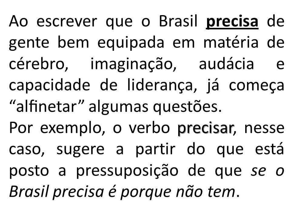 Ao escrever que o Brasil precisa de gente bem equipada em matéria de cérebro, imaginação, audácia e capacidade de liderança, já começa alfinetar algumas questões.