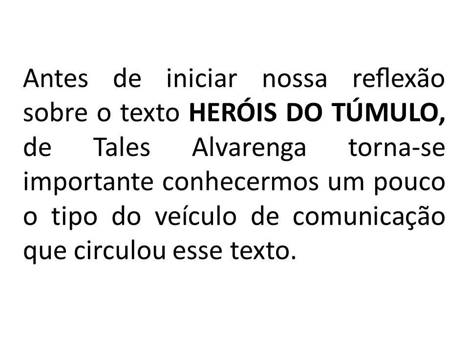 Antes de iniciar nossa reflexão sobre o texto HERÓIS DO TÚMULO, de Tales Alvarenga torna-se importante conhecermos um pouco o tipo do veículo de comunicação que circulou esse texto.