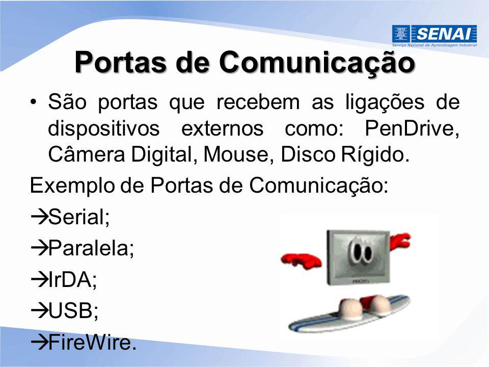Portas de Comunicação São portas que recebem as ligações de dispositivos externos como: PenDrive, Câmera Digital, Mouse, Disco Rígido.