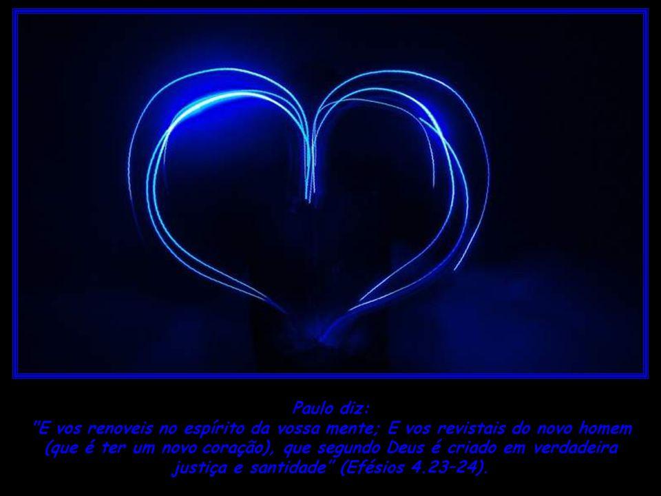 (que é ter um novo coração), que segundo Deus é criado em verdadeira