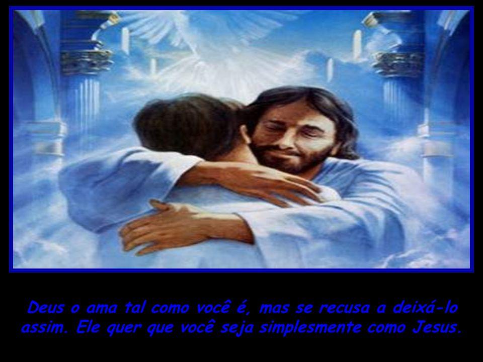 Deus o ama tal como você é, mas se recusa a deixá-lo assim