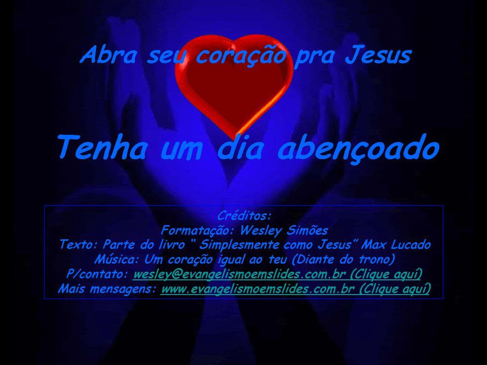 Tenha um dia abençoado Abra seu coração pra Jesus Créditos: