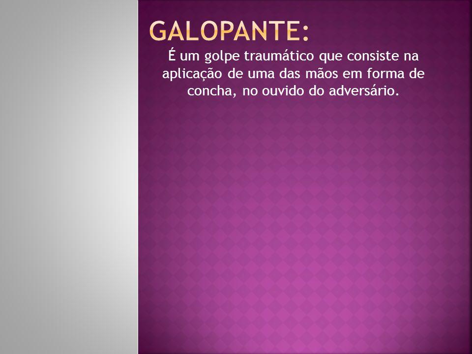 Galopante: É um golpe traumático que consiste na aplicação de uma das mãos em forma de concha, no ouvido do adversário.