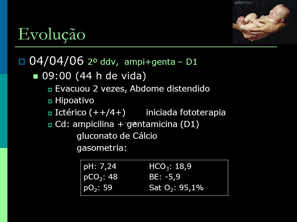 Evolução 04/04/06 2º ddv, ampi+genta – D1 09:00 (44 h de vida)