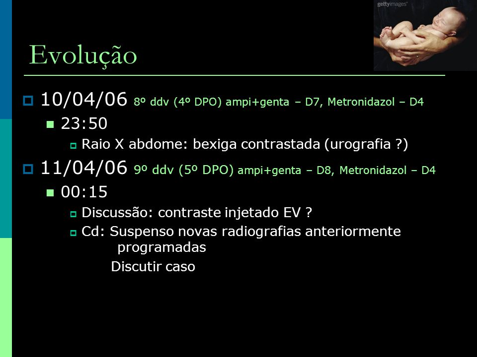 Evolução 10/04/06 8º ddv (4º DPO) ampi+genta – D7, Metronidazol – D4