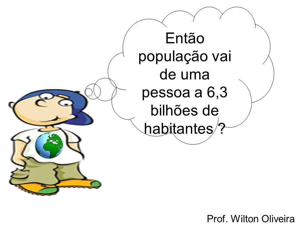 Então população vai de uma pessoa a 6,3 bilhões de habitantes