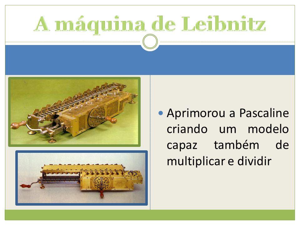 A máquina de Leibnitz Aprimorou a Pascaline criando um modelo capaz também de multiplicar e dividir