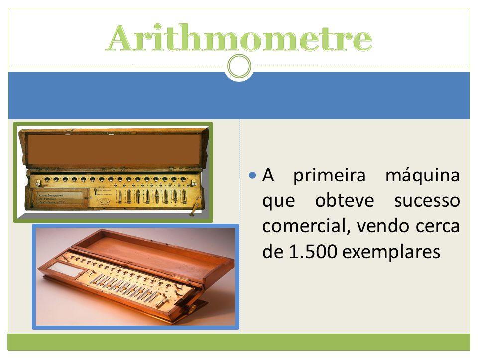 Arithmometre A primeira máquina que obteve sucesso comercial, vendo cerca de 1.500 exemplares