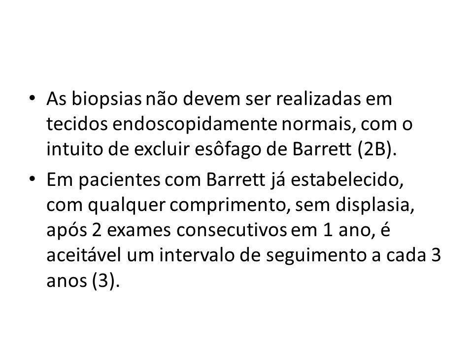 As biopsias não devem ser realizadas em tecidos endoscopidamente normais, com o intuito de excluir esôfago de Barrett (2B).