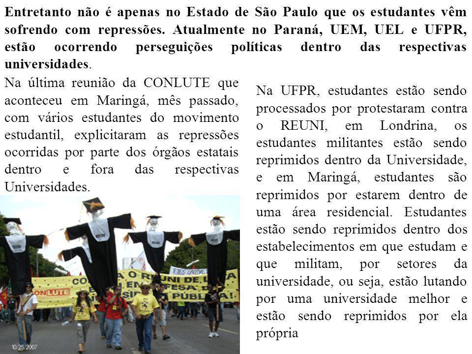 Entretanto não é apenas no Estado de São Paulo que os estudantes vêm sofrendo com repressões. Atualmente no Paraná, UEM, UEL e UFPR, estão ocorrendo perseguições políticas dentro das respectivas universidades.