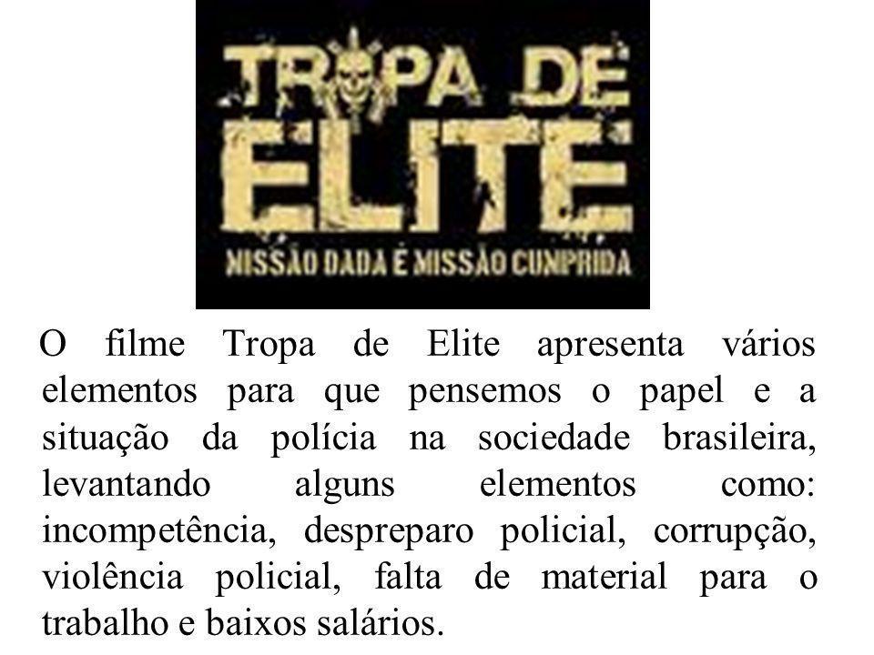 O filme Tropa de Elite apresenta vários elementos para que pensemos o papel e a situação da polícia na sociedade brasileira, levantando alguns elementos como: incompetência, despreparo policial, corrupção, violência policial, falta de material para o trabalho e baixos salários.