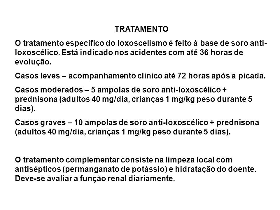 TRATAMENTO O tratamento específico do loxoscelismo é feito à base de soro anti-loxoscélico. Está indicado nos acidentes com até 36 horas de evolução.