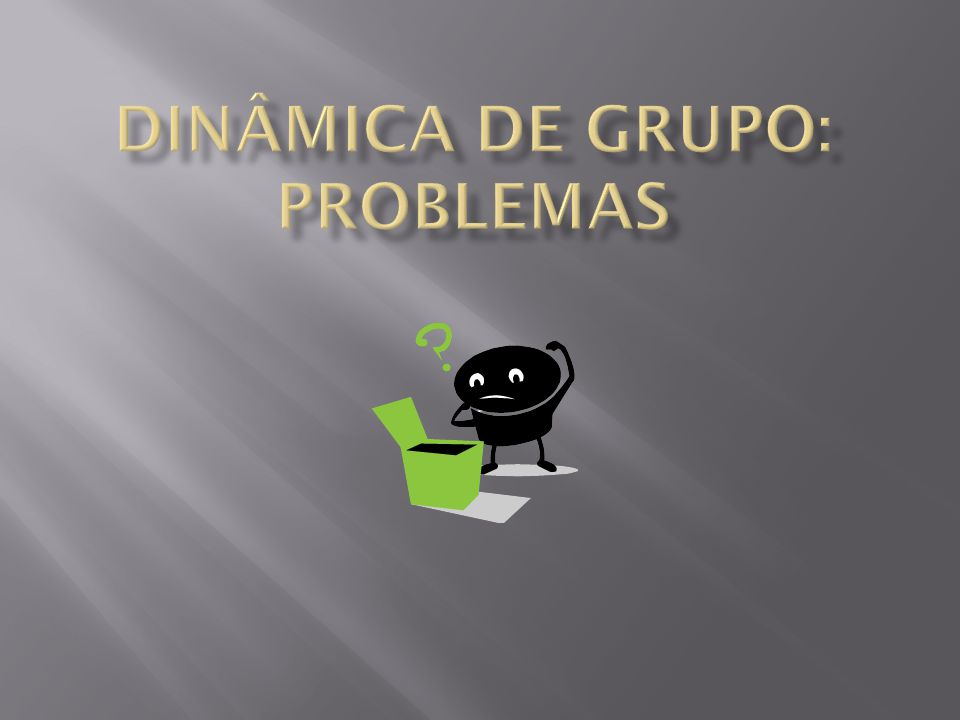 DInÂMICA DE GRUPO: PROBLEMAS