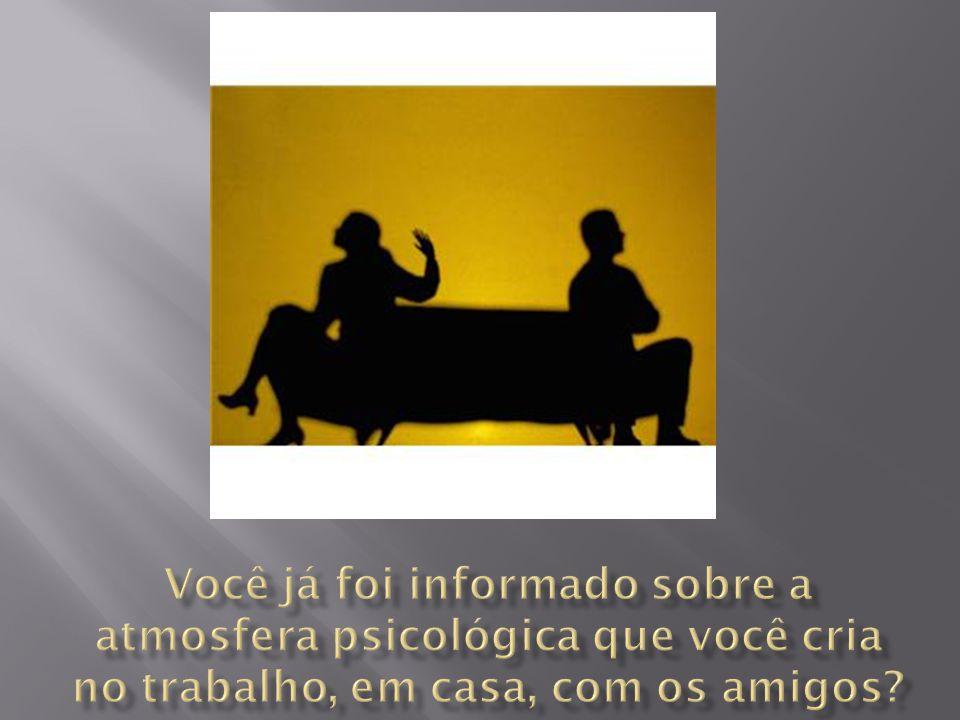 Você já foi informado sobre a atmosfera psicológica que você cria no trabalho, em casa, com os amigos