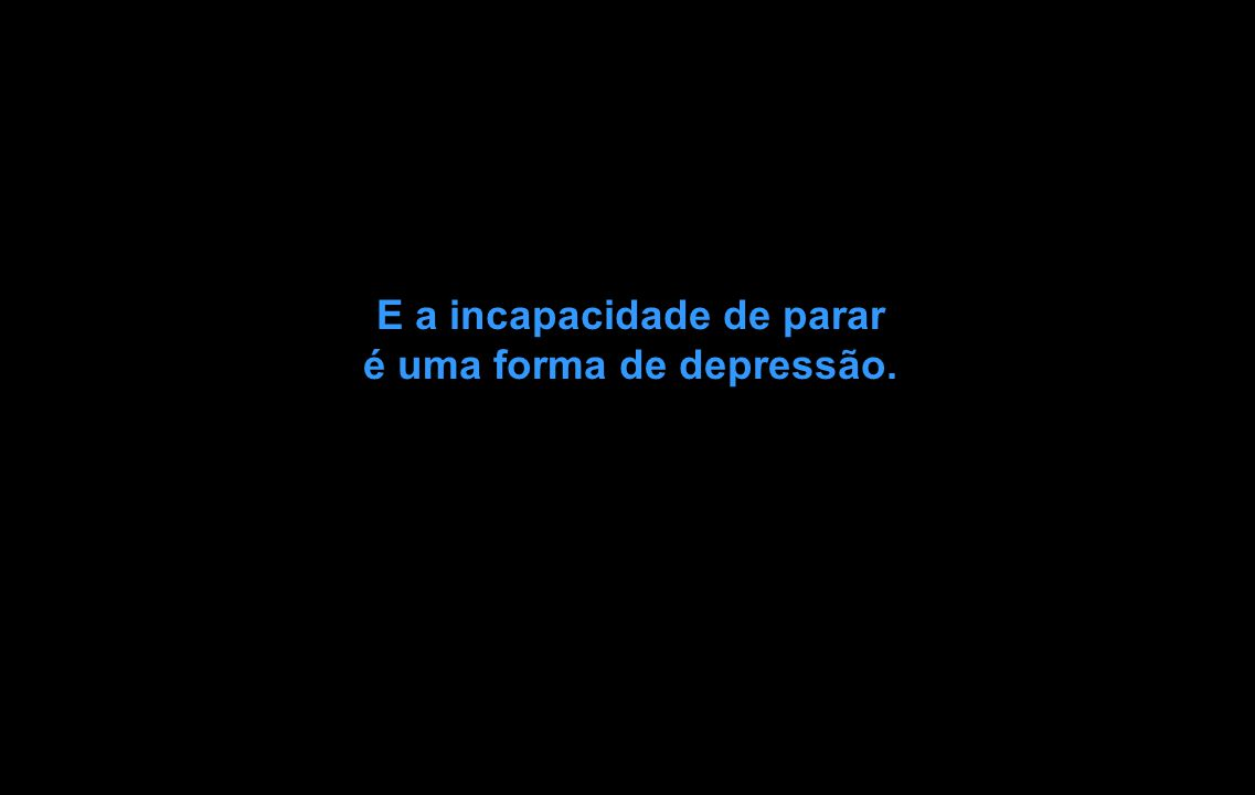 E a incapacidade de parar é uma forma de depressão.