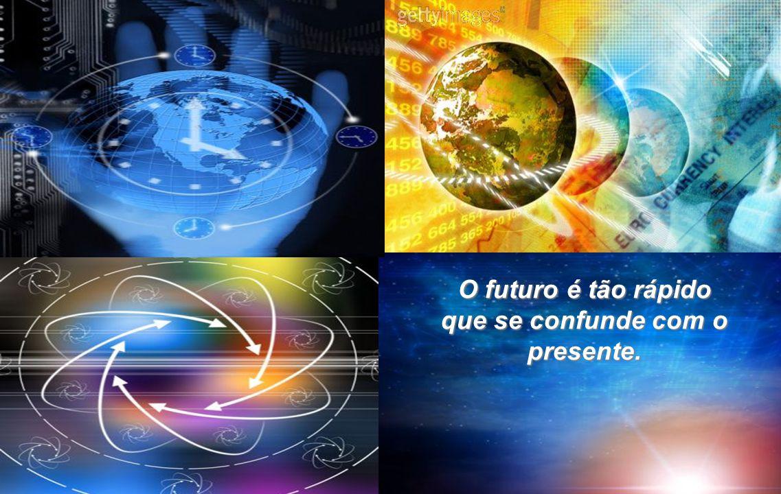 O futuro é tão rápido que se confunde com o presente.