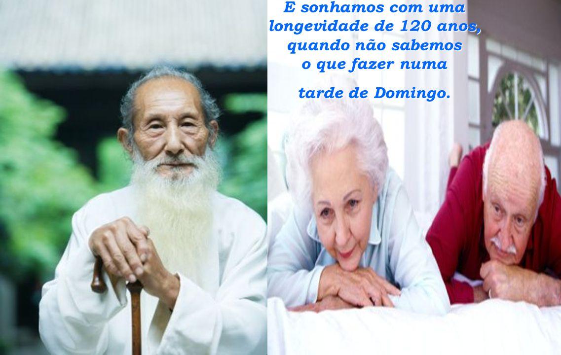E sonhamos com uma longevidade de 120 anos, quando não sabemos o que fazer numa tarde de Domingo.