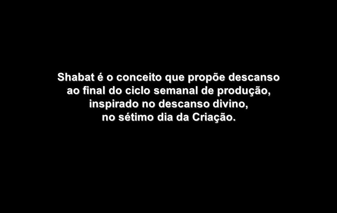 Shabat é o conceito que propõe descanso ao final do ciclo semanal de produção, inspirado no descanso divino, no sétimo dia da Criação.