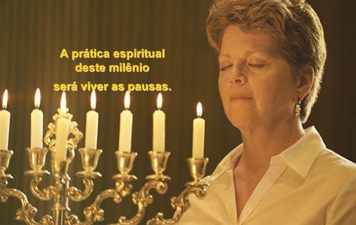 A prática espiritual deste milênio será viver as pausas.