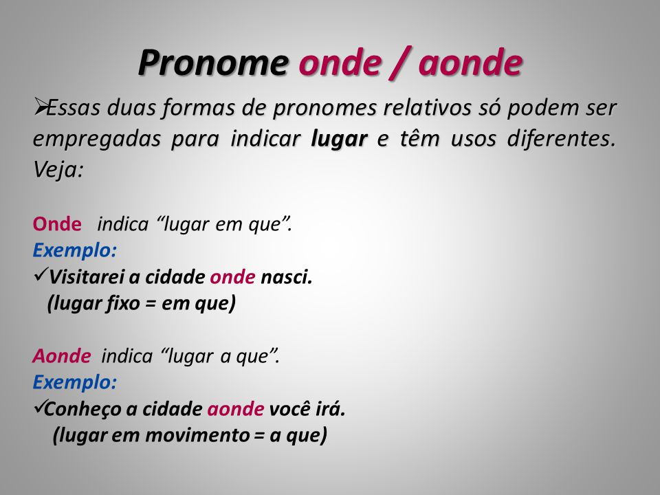 Pronome onde / aonde Essas duas formas de pronomes relativos só podem ser empregadas para indicar lugar e têm usos diferentes. Veja: