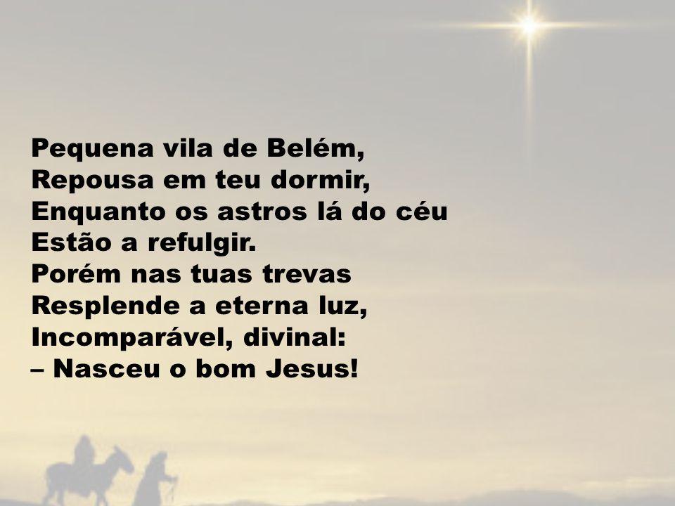 Pequena vila de Belém, Repousa em teu dormir, Enquanto os astros lá do céu Estão a refulgir.
