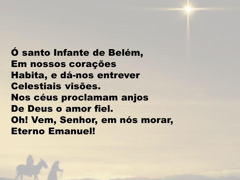 Ó santo Infante de Belém, Em nossos corações Habita, e dá-nos entrever Celestiais visões.