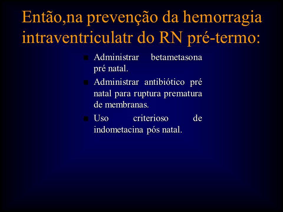 Então,na prevenção da hemorragia intraventriculatr do RN pré-termo: