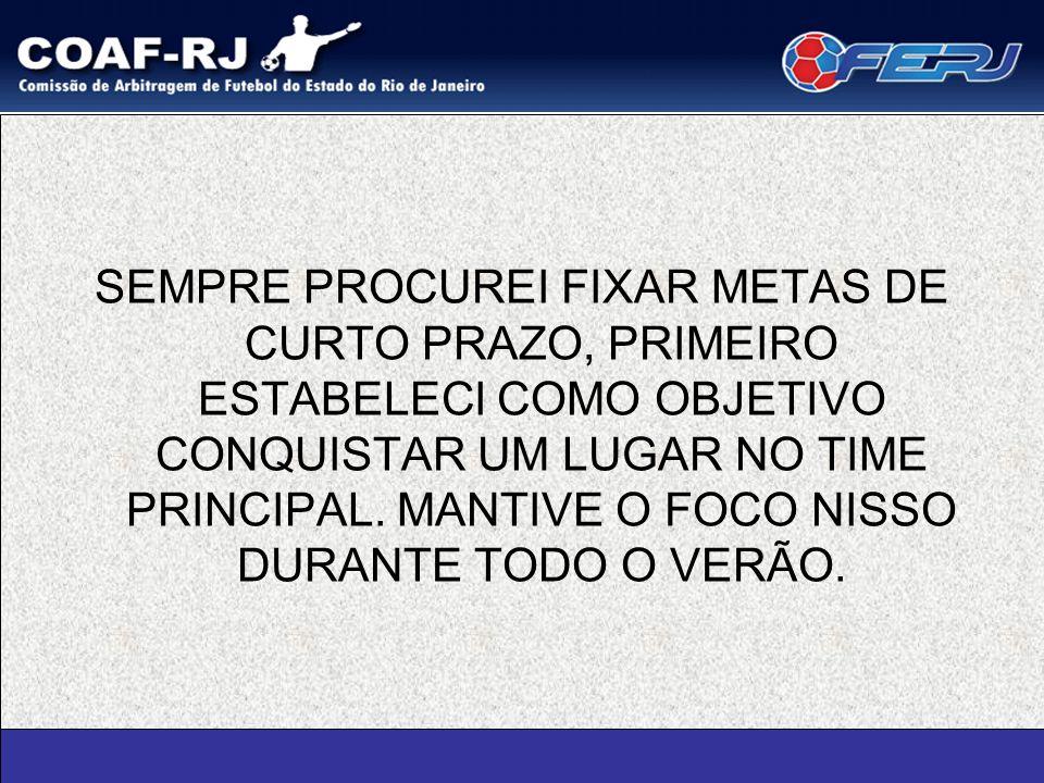SEMPRE PROCUREI FIXAR METAS DE CURTO PRAZO, PRIMEIRO ESTABELECI COMO OBJETIVO CONQUISTAR UM LUGAR NO TIME PRINCIPAL.