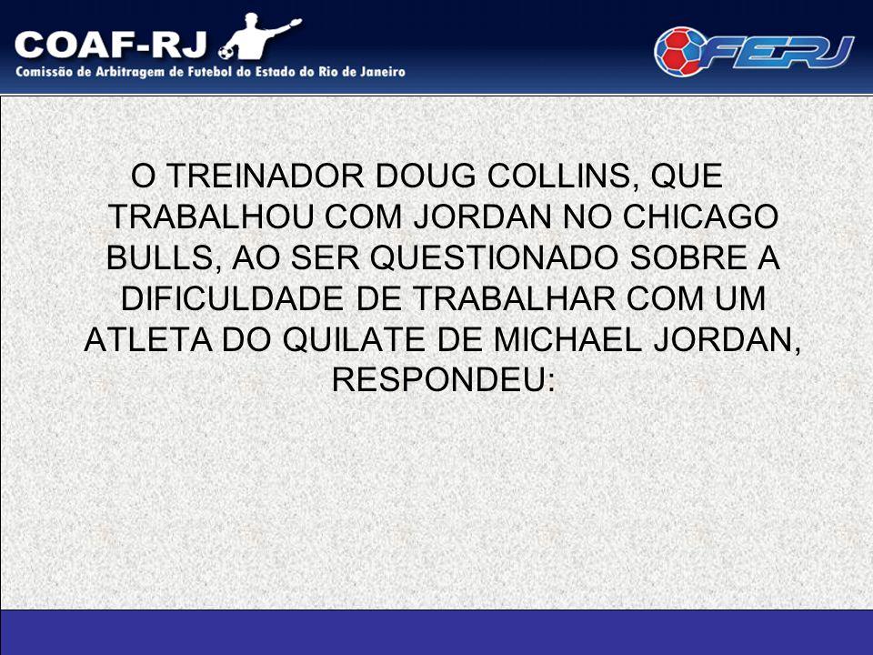 O TREINADOR DOUG COLLINS, QUE TRABALHOU COM JORDAN NO CHICAGO BULLS, AO SER QUESTIONADO SOBRE A DIFICULDADE DE TRABALHAR COM UM ATLETA DO QUILATE DE MICHAEL JORDAN, RESPONDEU: