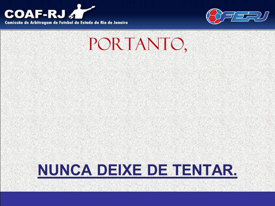 PORTANTO, NUNCA DEIXE DE TENTAR.