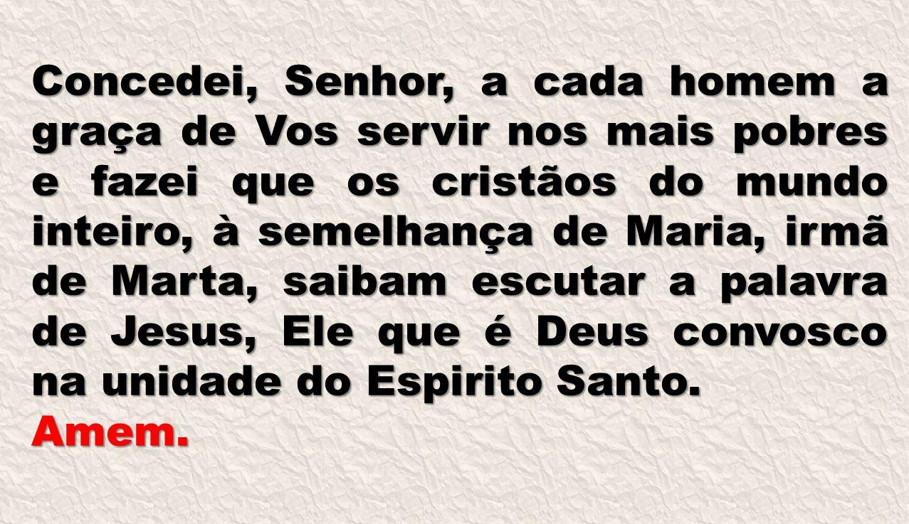 Concedei, Senhor, a cada homem a graça de Vos servir nos mais pobres e fazei que os cristãos do mundo inteiro, à semelhança de Maria, irmã de Marta, saibam escutar a palavra de Jesus, Ele que é Deus convosco na unidade do Espirito Santo.