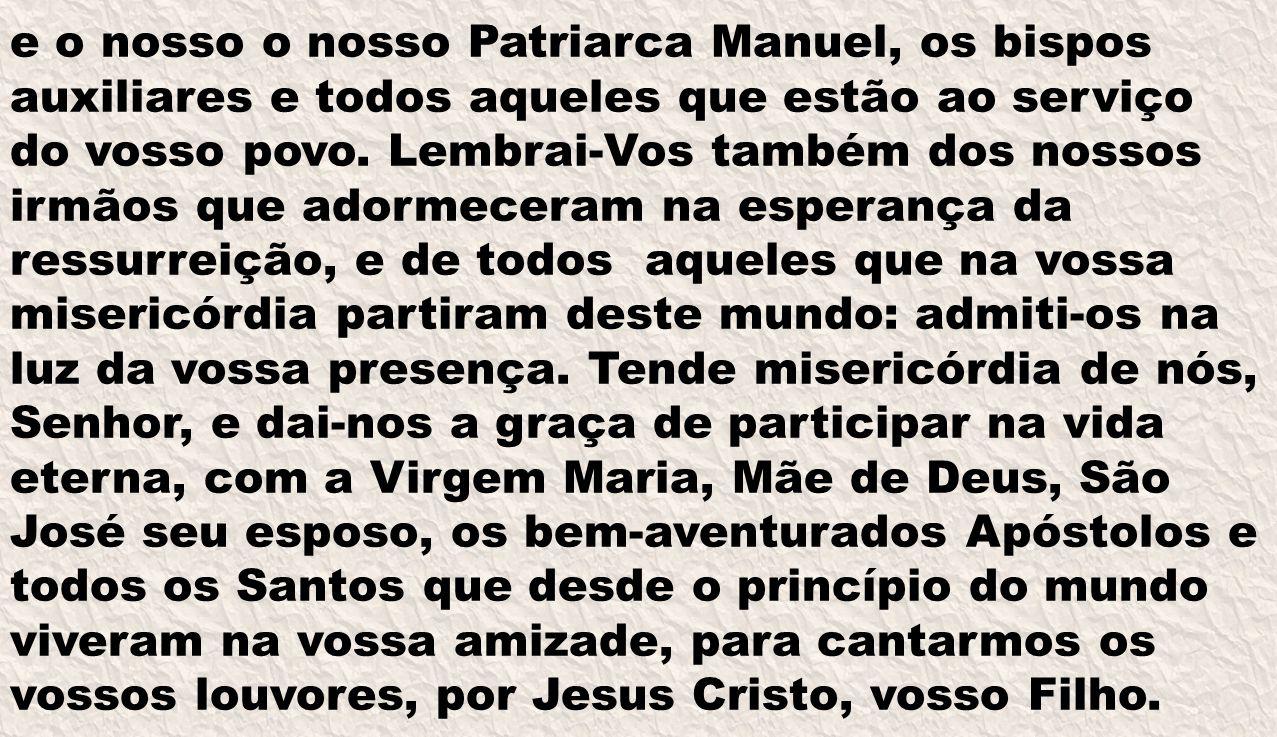 e o nosso o nosso Patriarca Manuel, os bispos auxiliares e todos aqueles que estão ao serviço do vosso povo.