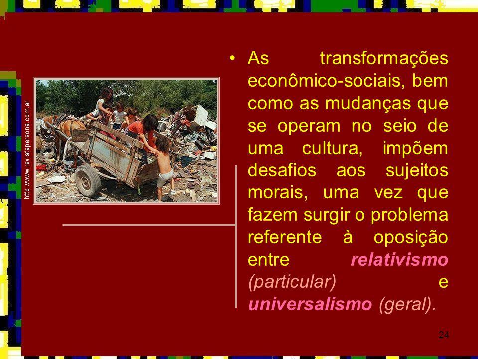 As transformações econômico-sociais, bem como as mudanças que se operam no seio de uma cultura, impõem desafios aos sujeitos morais, uma vez que fazem surgir o problema referente à oposição entre relativismo (particular) e universalismo (geral).
