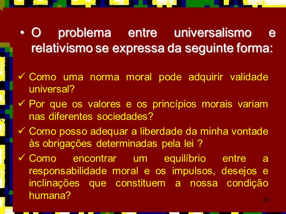 O problema entre universalismo e relativismo se expressa da seguinte forma: