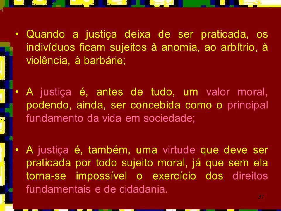 Quando a justiça deixa de ser praticada, os indivíduos ficam sujeitos à anomia, ao arbítrio, à violência, à barbárie;