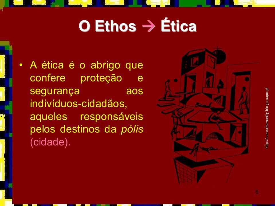 O Ethos  Ética A ética é o abrigo que confere proteção e segurança aos indivíduos-cidadãos, aqueles responsáveis pelos destinos da pólis (cidade).