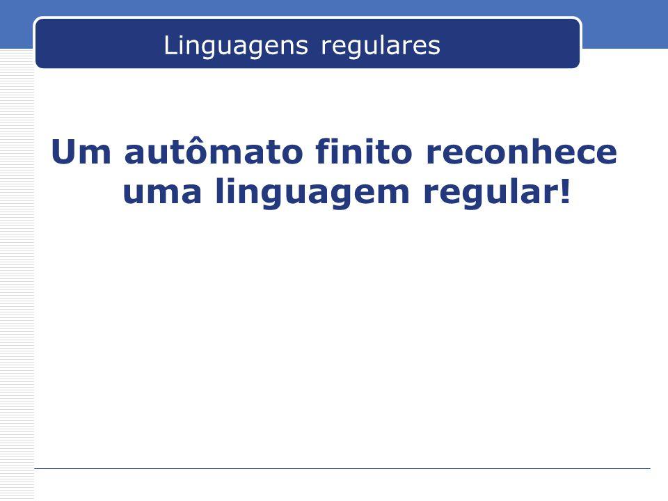 Um autômato finito reconhece uma linguagem regular!