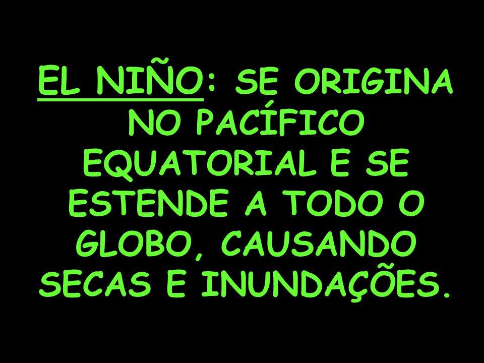 EL NIÑO: SE ORIGINA NO PACÍFICO EQUATORIAL E SE ESTENDE A TODO O GLOBO, CAUSANDO SECAS E INUNDAÇÕES.