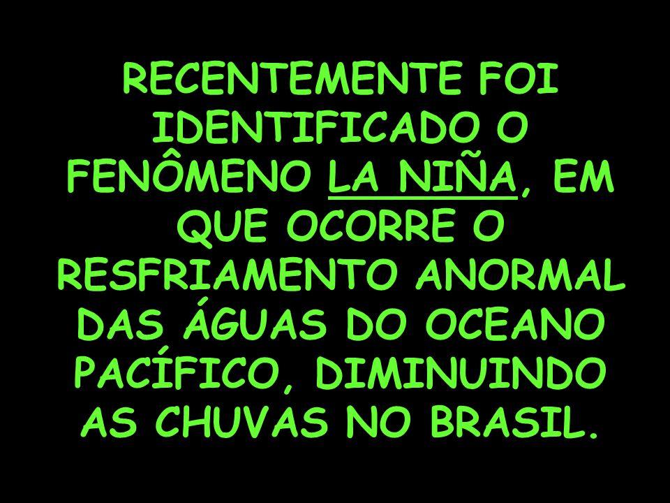 RECENTEMENTE FOI IDENTIFICADO O FENÔMENO LA NIÑA, EM QUE OCORRE O RESFRIAMENTO ANORMAL DAS ÁGUAS DO OCEANO PACÍFICO, DIMINUINDO AS CHUVAS NO BRASIL.