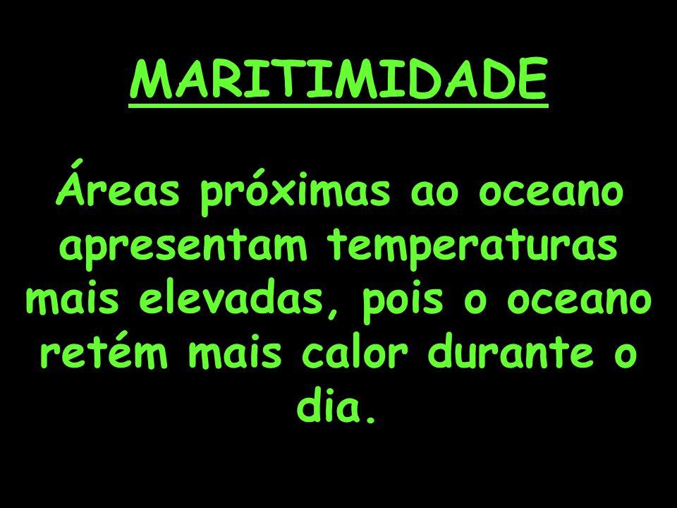 MARITIMIDADE Áreas próximas ao oceano apresentam temperaturas mais elevadas, pois o oceano retém mais calor durante o dia.