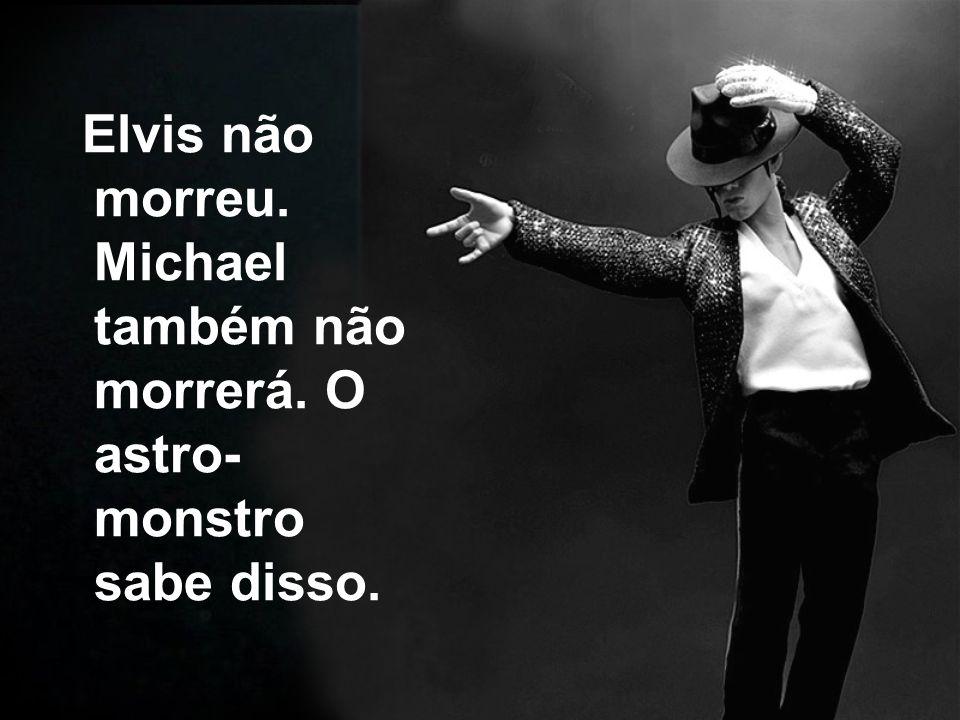 Elvis não morreu. Michael também não morrerá