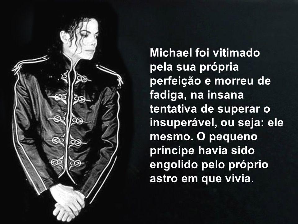 Michael foi vitimado pela sua própria perfeição e morreu de fadiga, na insana tentativa de superar o insuperável, ou seja: ele mesmo.