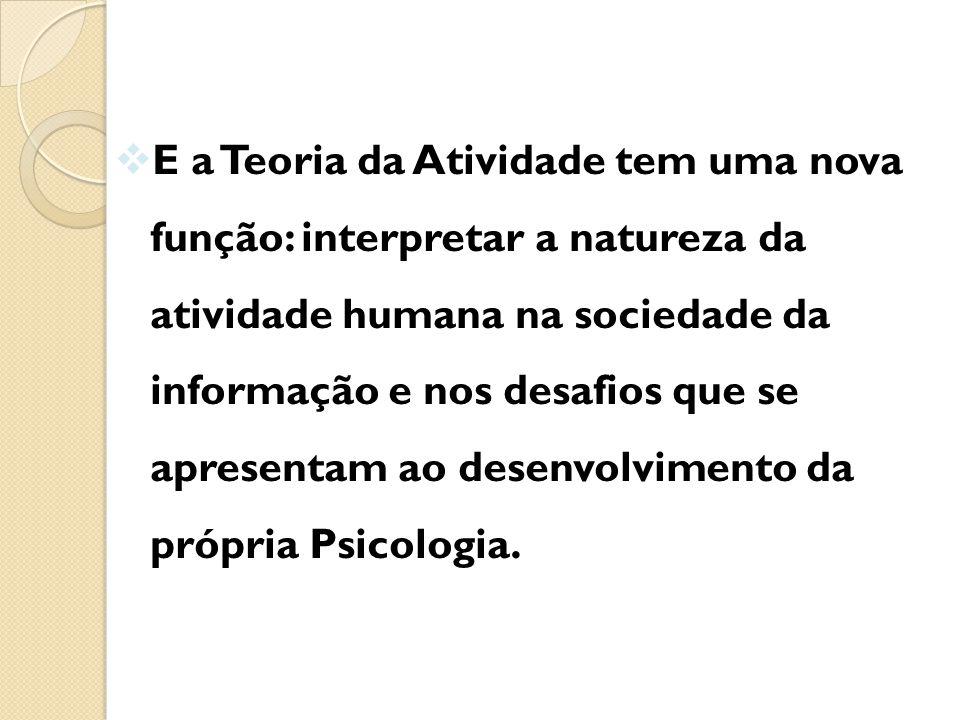 E a Teoria da Atividade tem uma nova função: interpretar a natureza da atividade humana na sociedade da informação e nos desafios que se apresentam ao desenvolvimento da própria Psicologia.