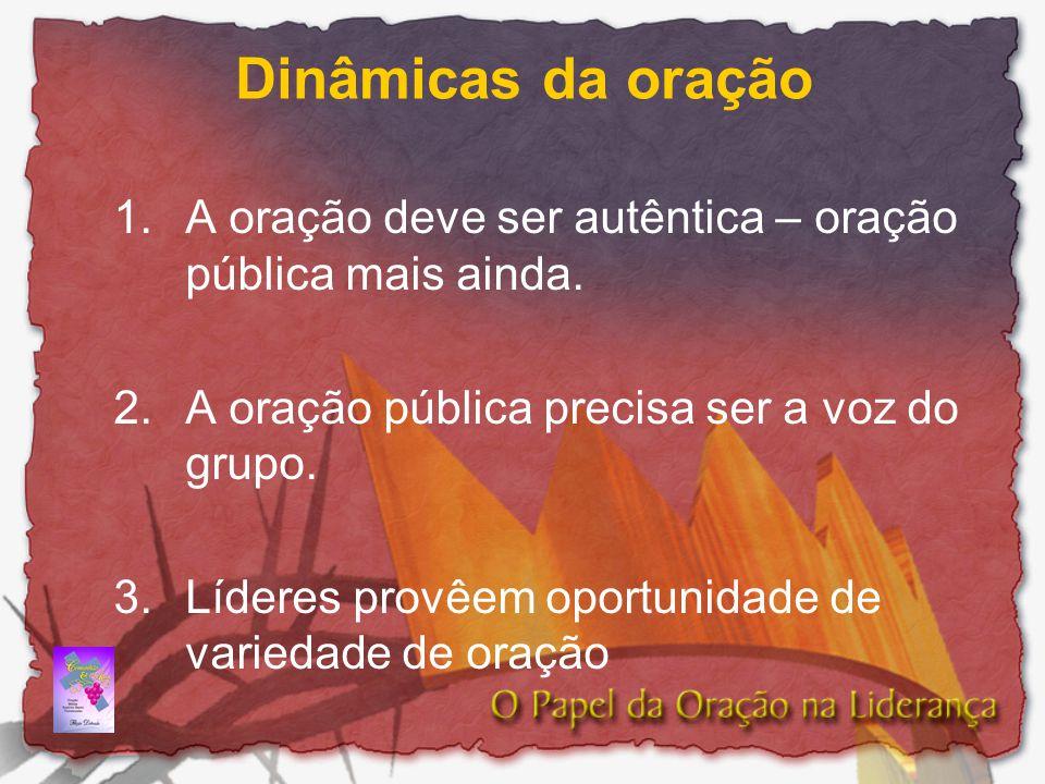 Dinâmicas da oração A oração deve ser autêntica – oração pública mais ainda. A oração pública precisa ser a voz do grupo.