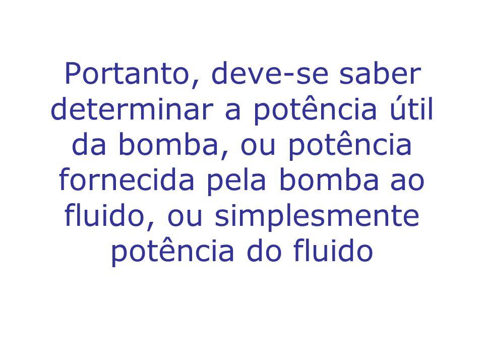 Portanto, deve-se saber determinar a potência útil da bomba, ou potência fornecida pela bomba ao fluido, ou simplesmente potência do fluido