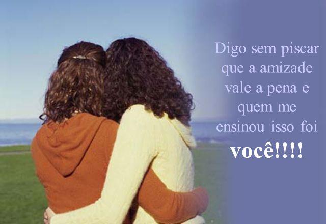 Digo sem piscar que a amizade vale a pena e quem me ensinou isso foi você!!!!
