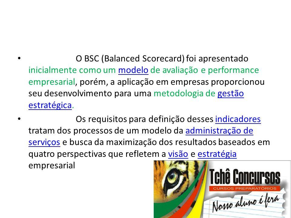 O BSC (Balanced Scorecard) foi apresentado inicialmente como um modelo de avaliação e performance empresarial, porém, a aplicação em empresas proporcionou seu desenvolvimento para uma metodologia de gestão estratégica.
