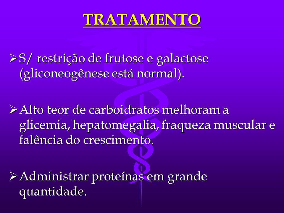 TRATAMENTO S/ restrição de frutose e galactose (gliconeogênese está normal).